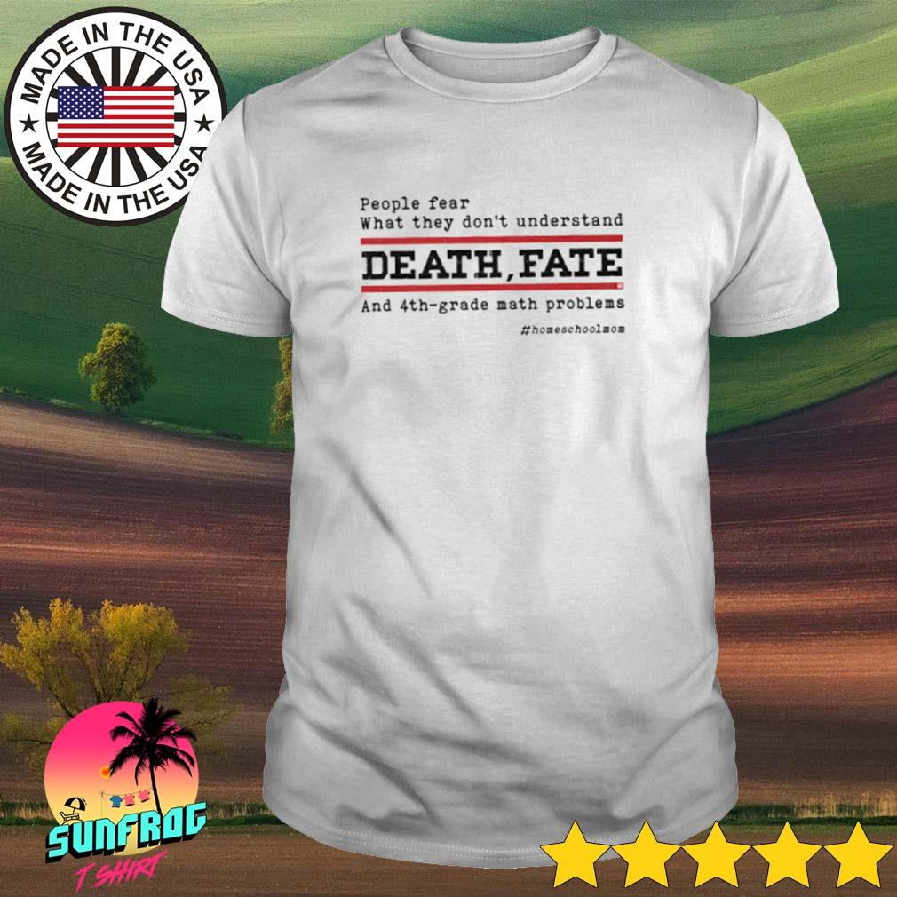 People fear what they don_t understand death fate and 4th grade math problems shirt