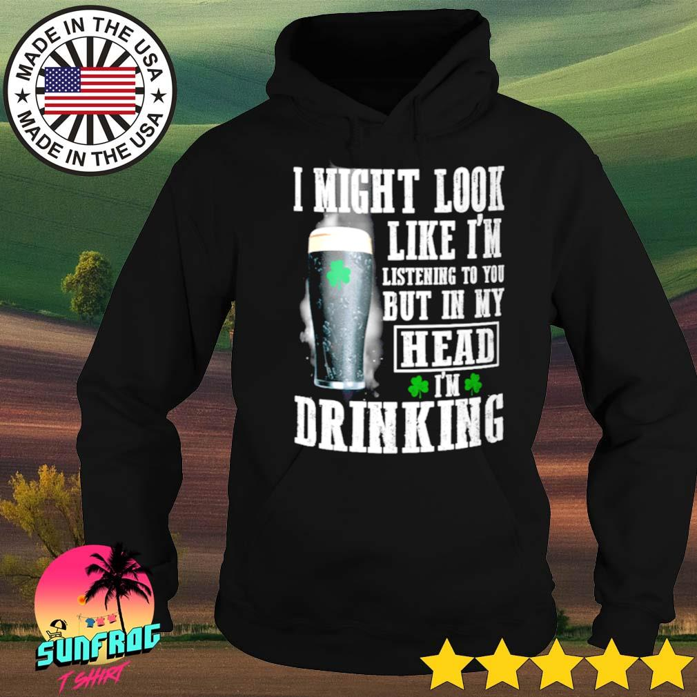 Irish I might look like I'm listening to you but in my head I'm drinking s Hoodie