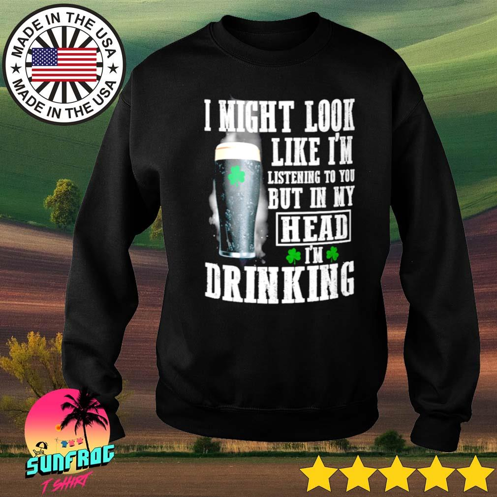 Irish I might look like I'm listening to you but in my head I'm drinking s Sweater