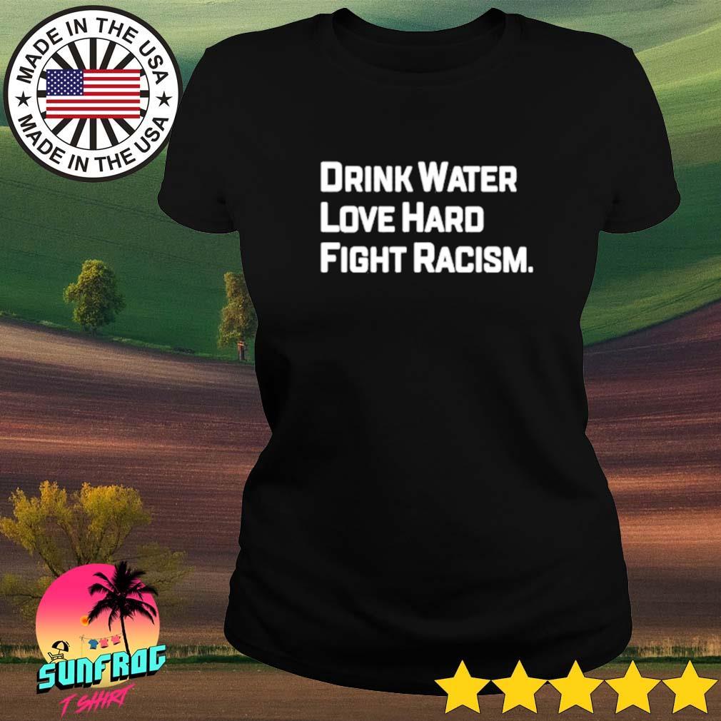 Drink water love hard fight racism Ladies tee