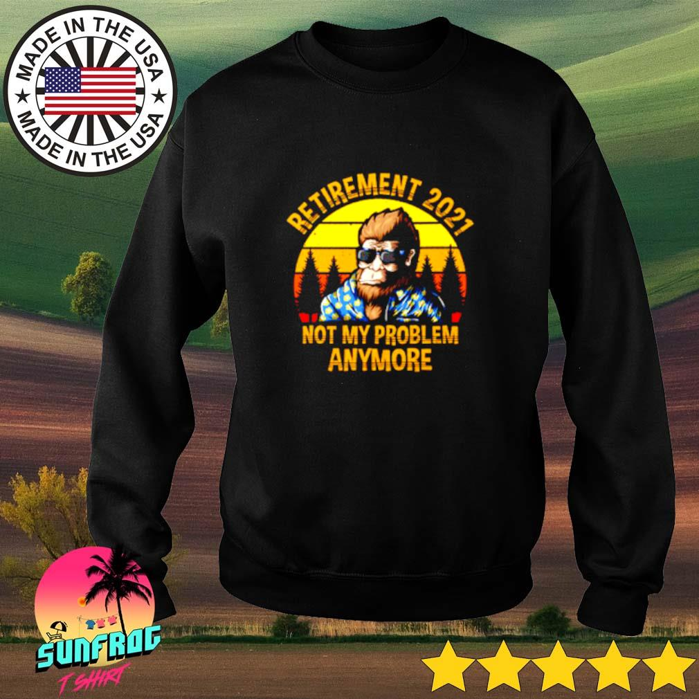 Bigfoot retirement 2021 not my problem anymore vintage Sweater