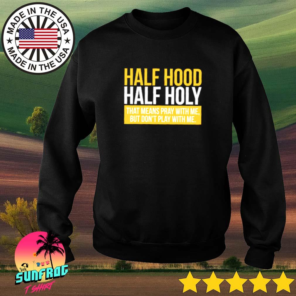 Half hood half holy that means pray with me but don't play with me Sweater