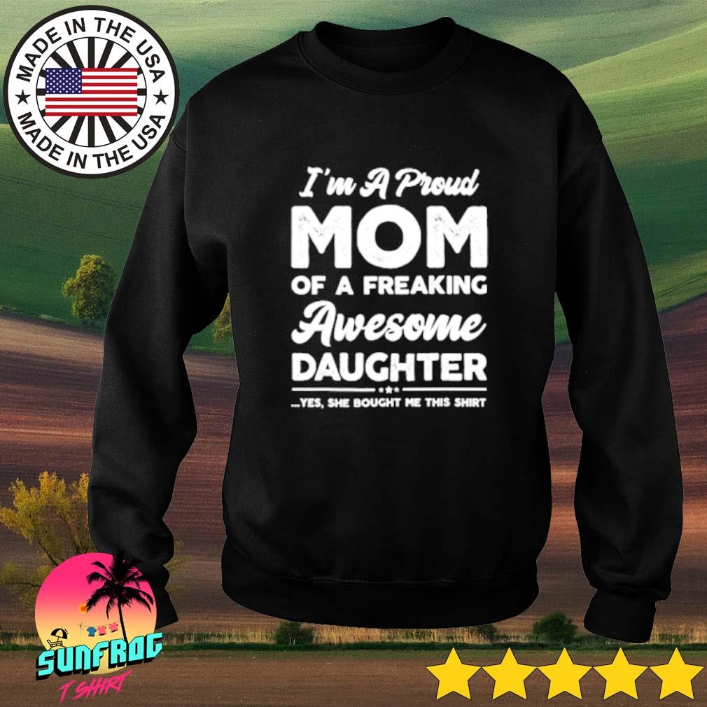 I'm a proud mom of a freaking awesome daughter yes she bought me this Sweater