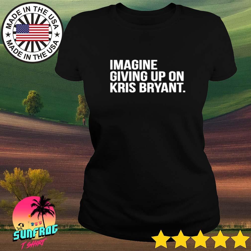Imagine giving up on Kris Bryant Ladies tee