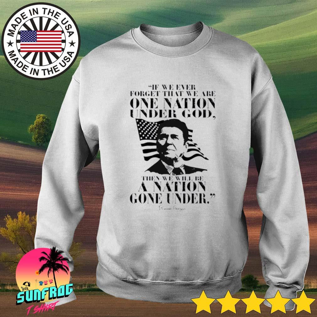Ronald Reagan if we ever forget that we are one nation under god then we will be a nation gone under Sweater