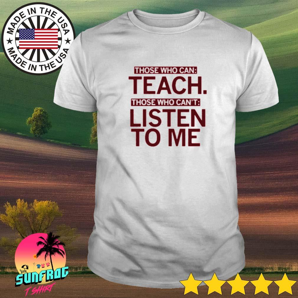 Those who can teach those who can't listen to me shirt