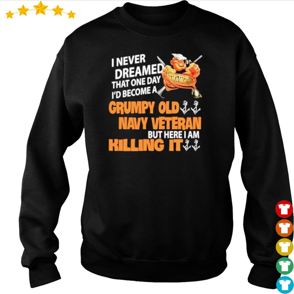 I never dreamed that one day I_d become a Grumpy old navy veteran s sweater