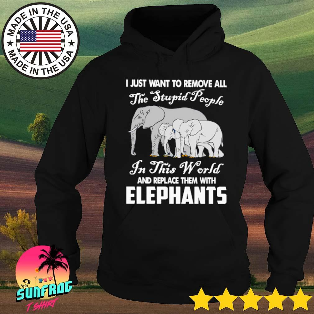 I just want to remove all the stupid people and replace them with elephants s Hoodie Black