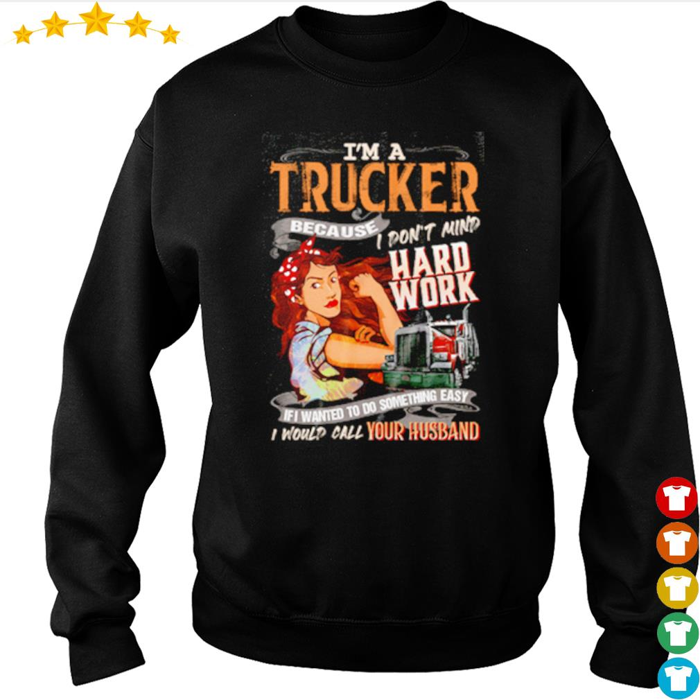 I'm a trucker because I don't mind hard work if I wanted to do something easy s sweater