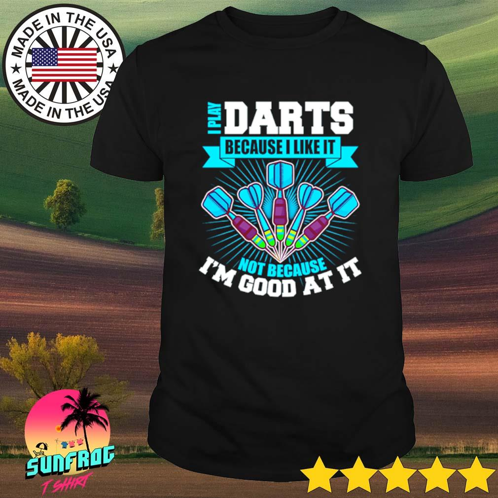 I play darts because I like it not because I'm good at it shirt