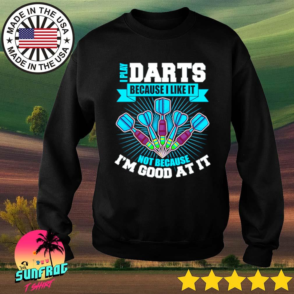 I play darts because I like it not because I'm good at it s Sweater Black