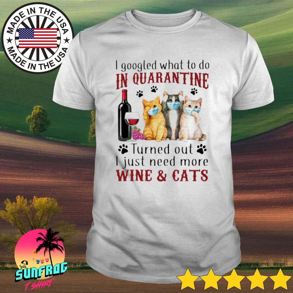 I googled what to do in quarantine turned out I just need more wine and cats shirt