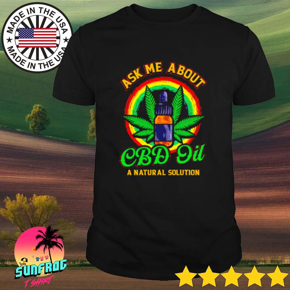 Weed ask me about Cbd Oil a natural solution shirt