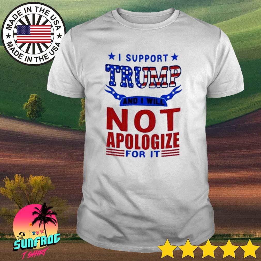 I support Trump and I will not apologize for it American shirt