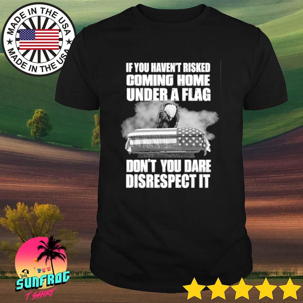 If you haven't risked coming home under a flag don't you dare disrespect it shirt