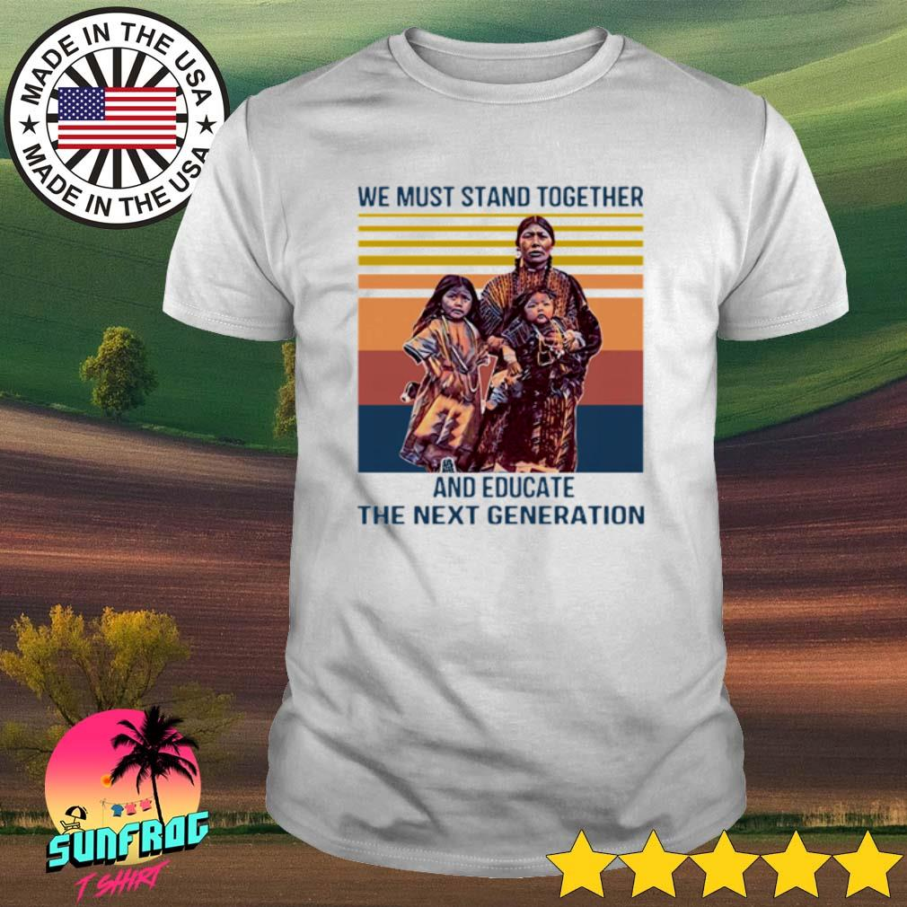 Vintage Native American we must stand together and educate the next generation shirt