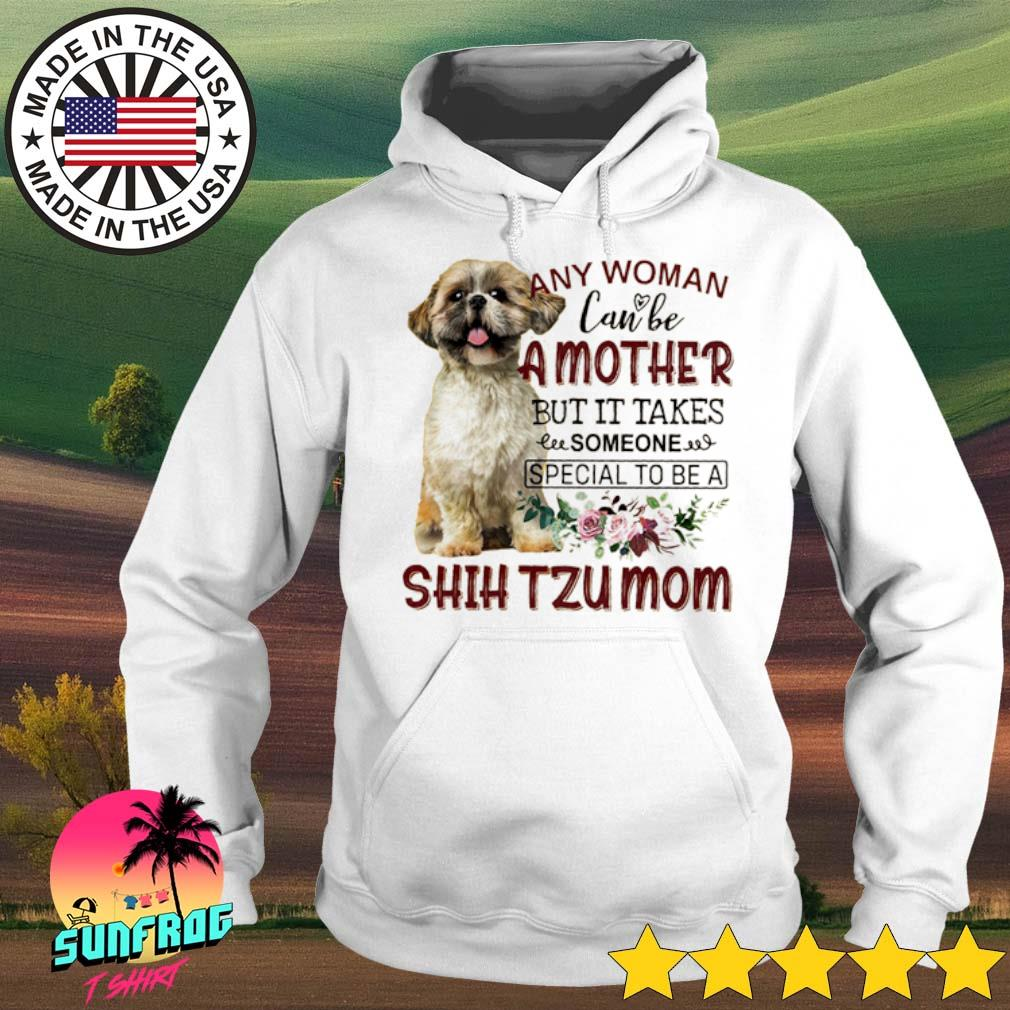 Any woman can be a mother but it takes someone special to be a Shih Tzu mom s Hoodie