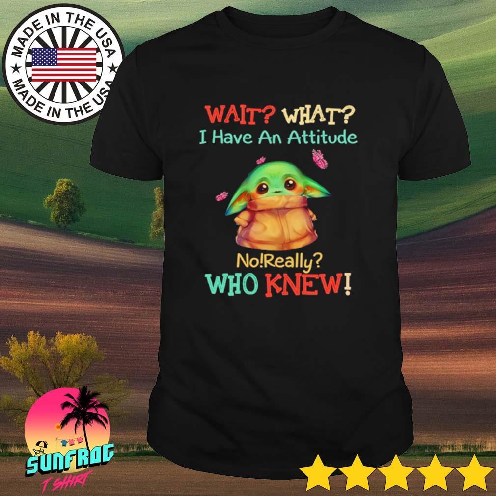 Baby Yoda cartoon wait what I have an attitude no really who knew shirt