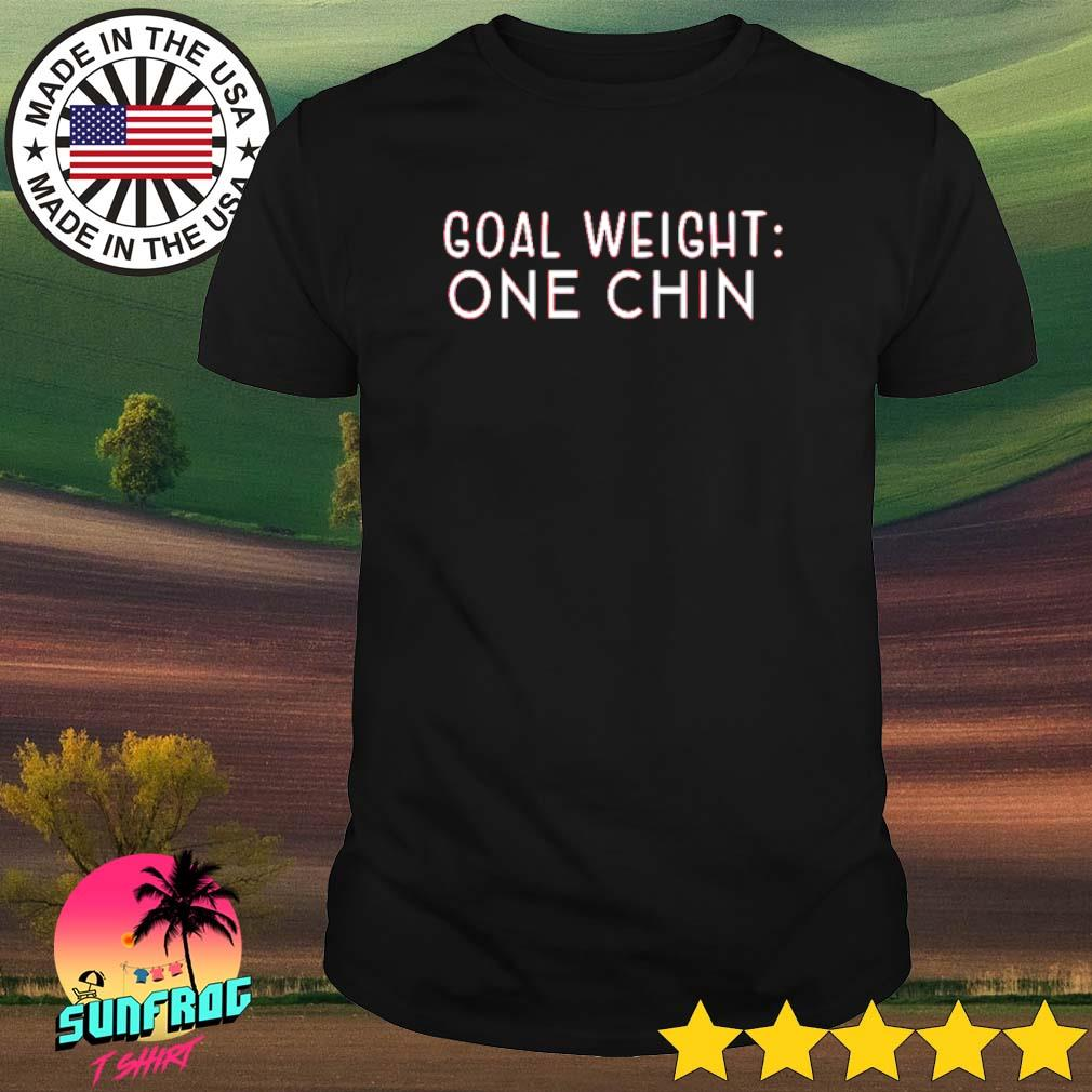 Goal weight one chin shirt