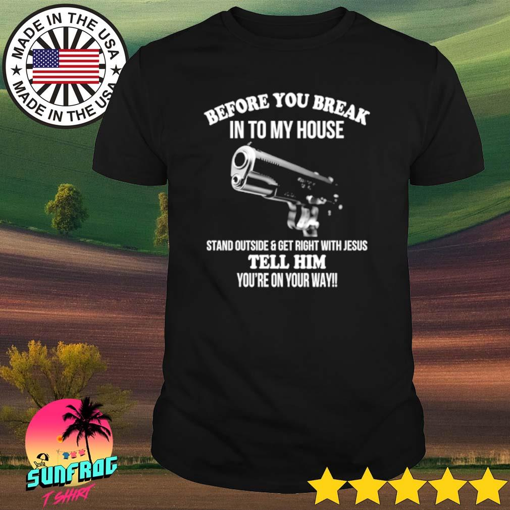 Gun before you break into my house stand outside and get right with Jesus shirt