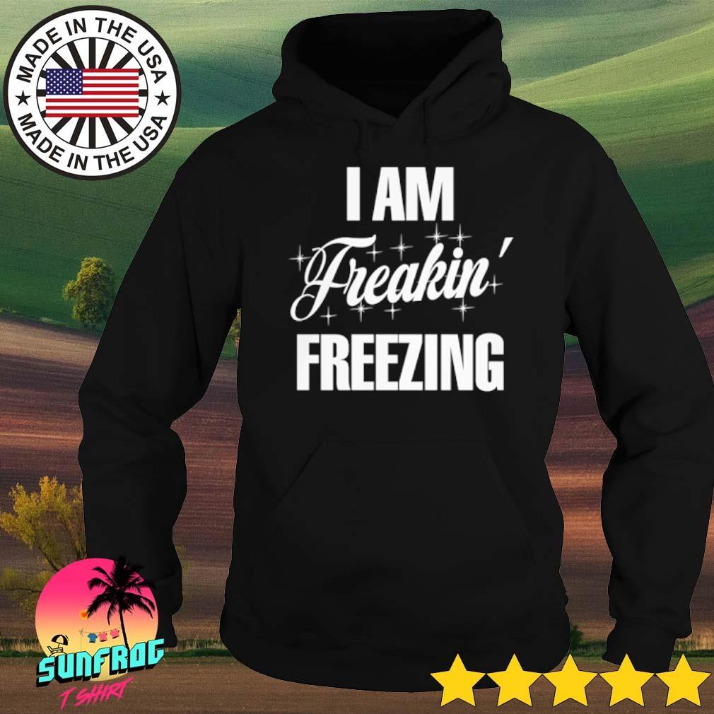I am freakin' freezing s Hoodie
