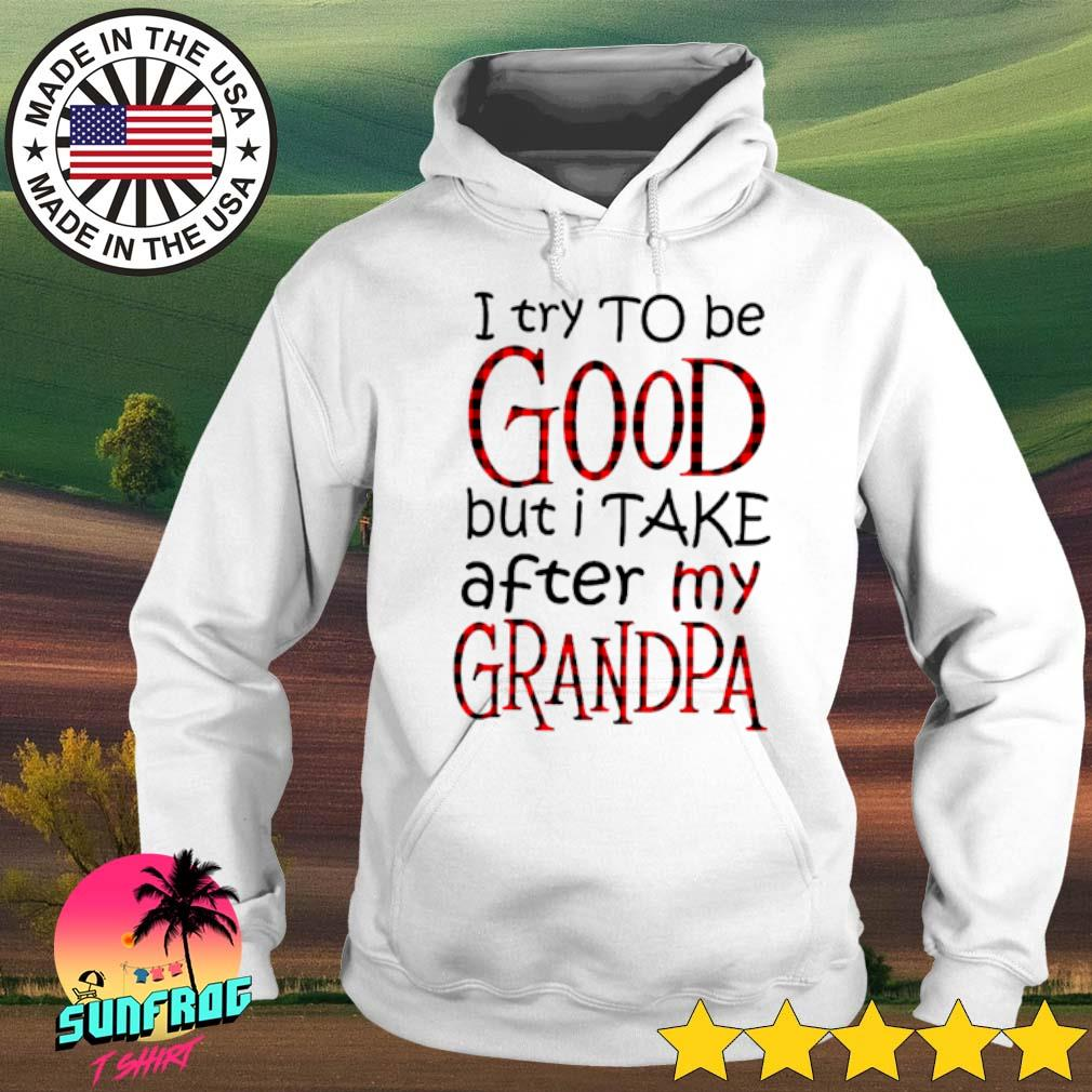 I try to be good but I take after my grandpa s Hoodie