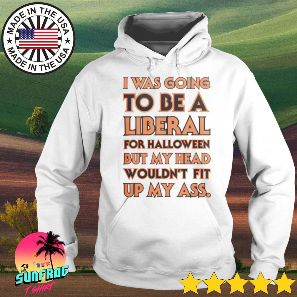 I was going to be a liberal for Halloween but my head wouldn't fit up my ass s Hoodie