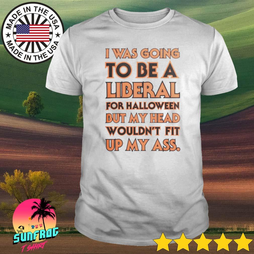 I was going to be a liberal for Halloween but my head wouldn't fit up my ass shirt