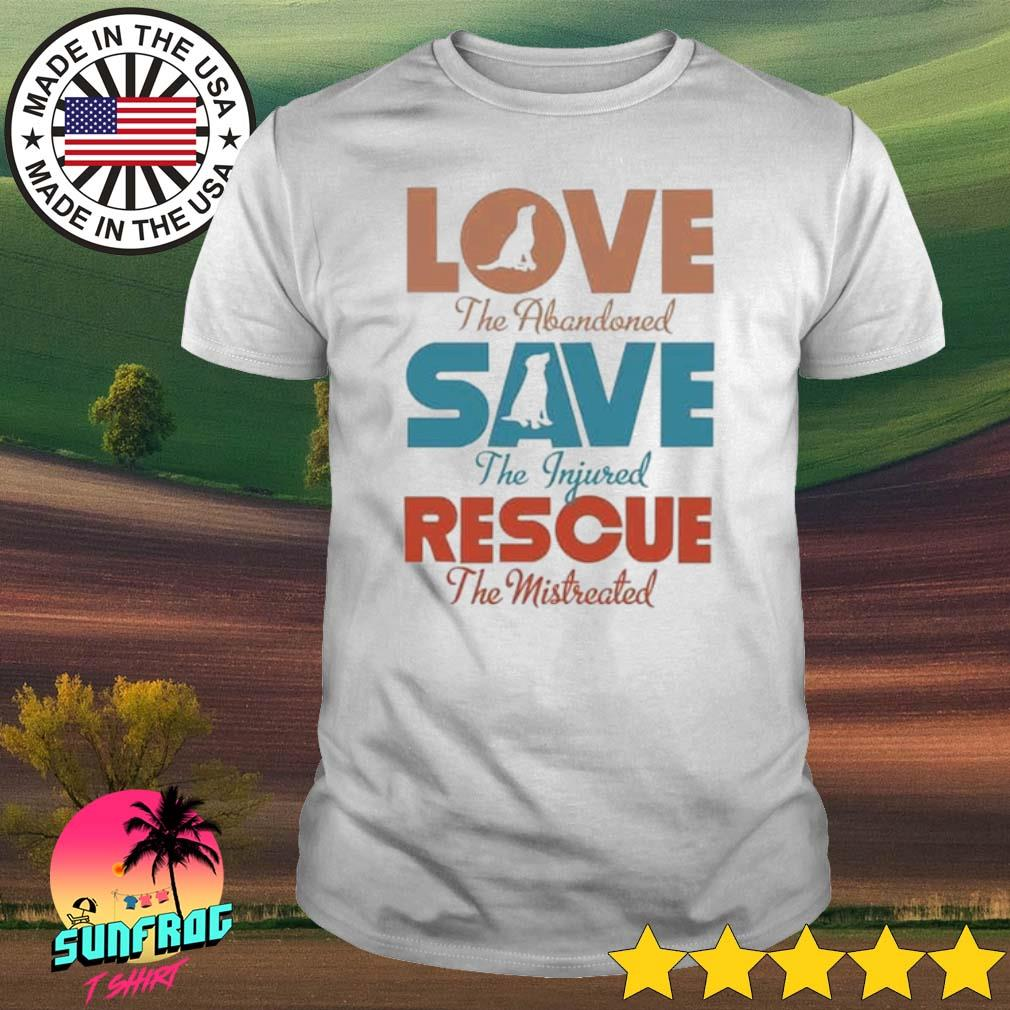 Love the abandoned save the injured rescue the mistreated shirt