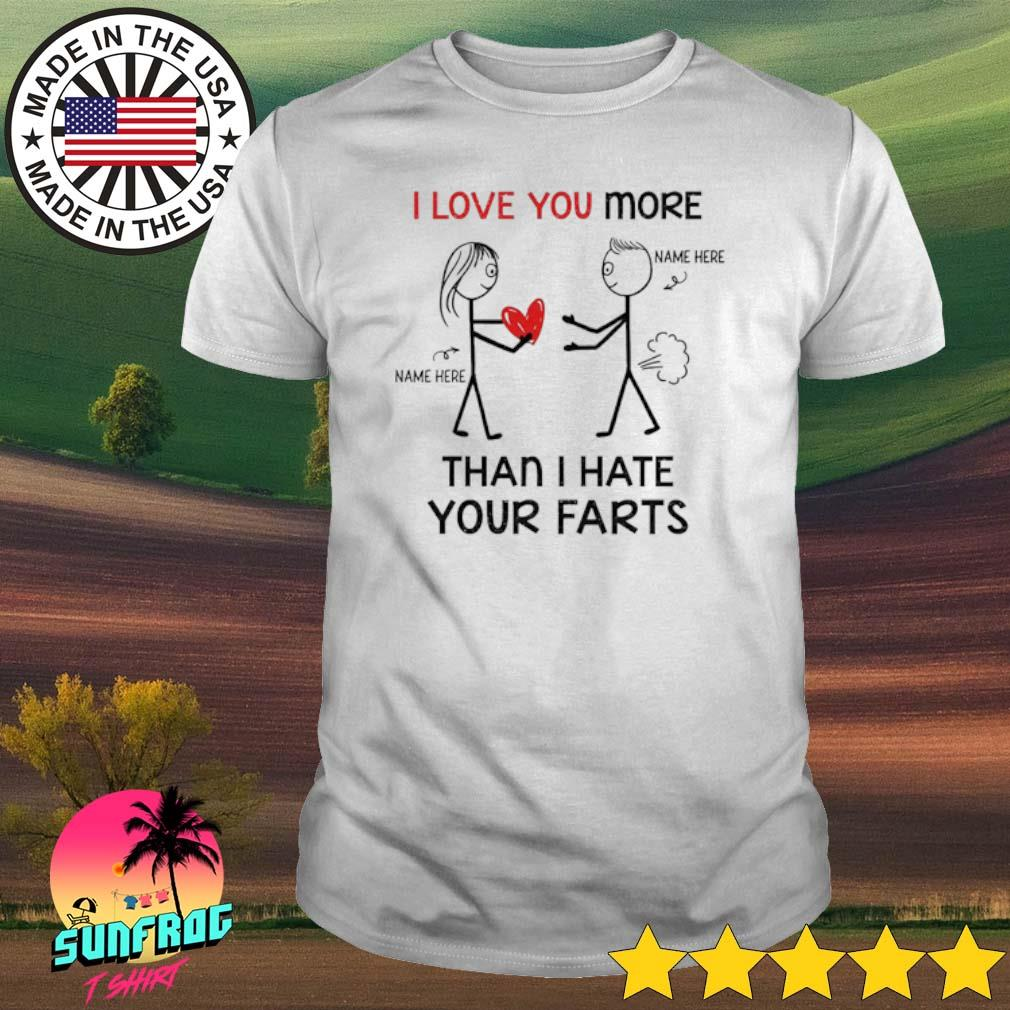 I love you more than I hate your farts shirt