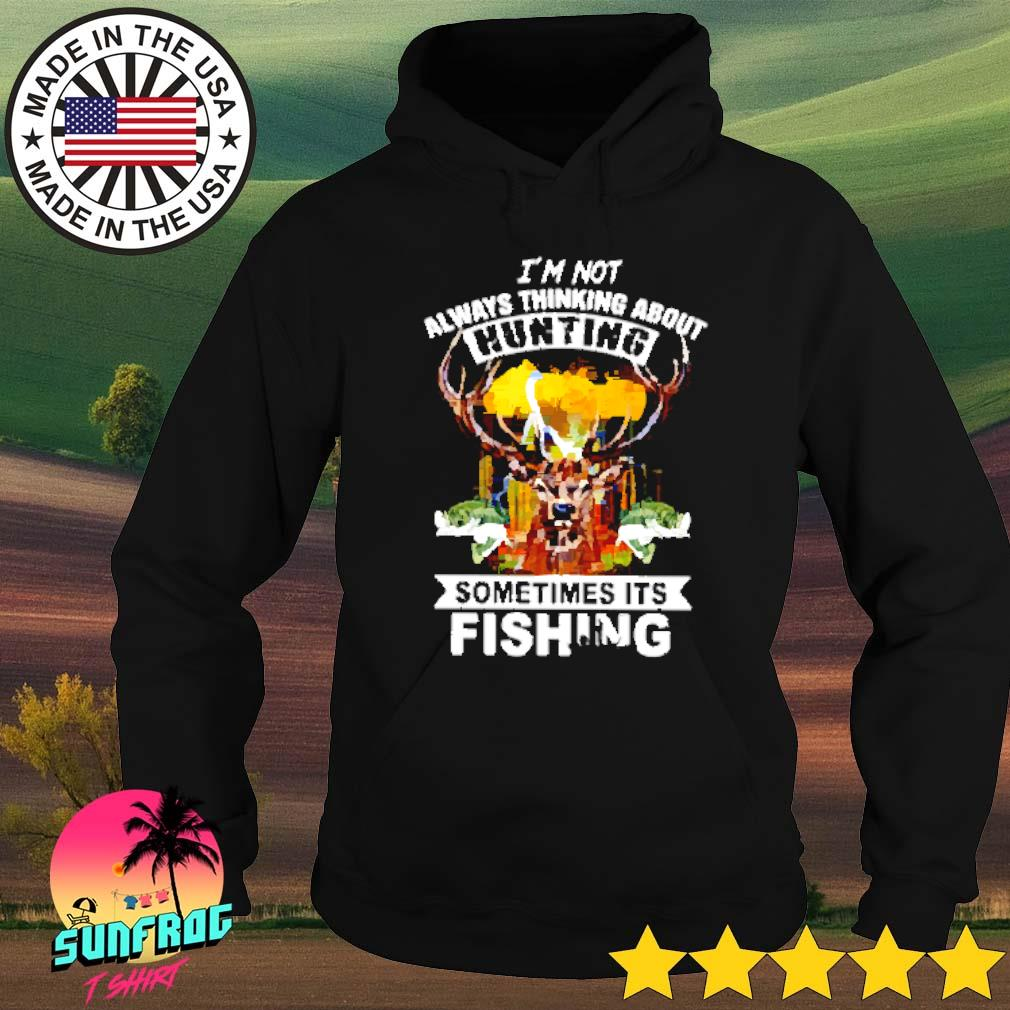 I'm not always thinking about hunting sometimes it's fishing s Hoodie