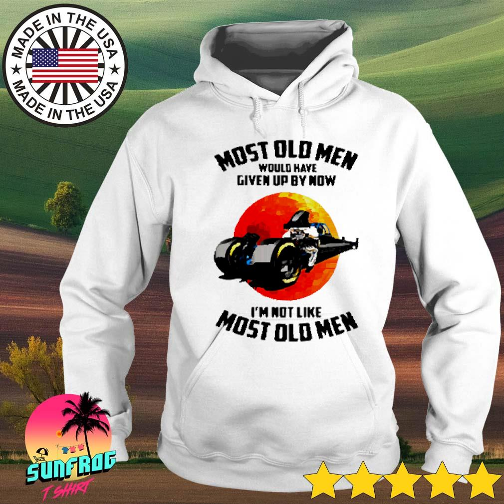 Most old men would have given up by now I'm not like most old men s Hoodie